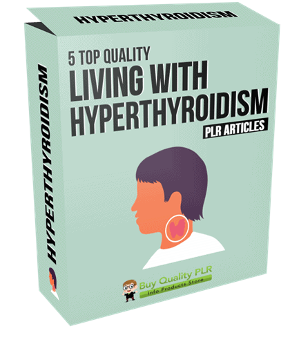 5 Top Quality Living with Hyperthyroidism PLR Articles